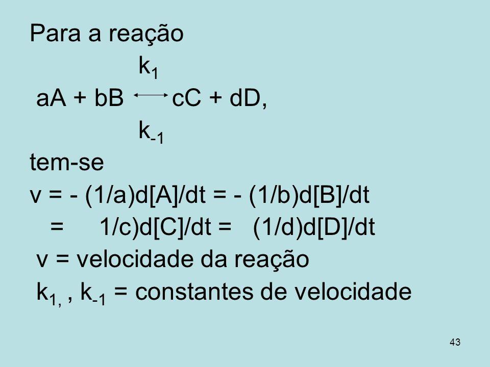 Para a reaçãok1. aA + bB cC + dD, k-1. tem-se. v = - (1/a)d[A]/dt = - (1/b)d[B]/dt. = 1/c)d[C]/dt = (1/d)d[D]/dt.
